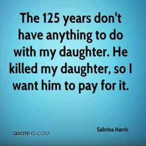 Sabrina Harris  - The 125 years don't have anything to do with my daughter. He killed my daughter, so I want him to pay for it.