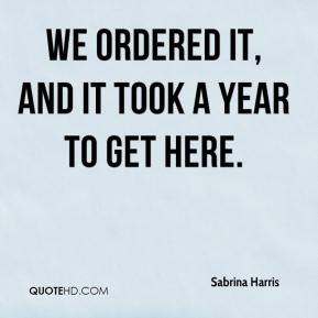 Sabrina Harris  - We ordered it, and it took a year to get here.