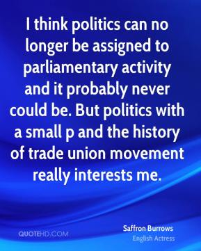 I think politics can no longer be assigned to parliamentary activity and it probably never could be. But politics with a small p and the history of trade union movement really interests me.