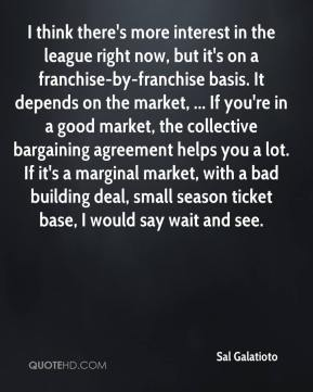 Sal Galatioto  - I think there's more interest in the league right now, but it's on a franchise-by-franchise basis. It depends on the market, ... If you're in a good market, the collective bargaining agreement helps you a lot. If it's a marginal market, with a bad building deal, small season ticket base, I would say wait and see.