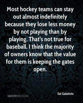 Most hockey teams can stay out almost indefinitely because they lose less money by not playing than by playing. That's not true for baseball. I think the majority of owners know that the value for them is keeping the gates open.