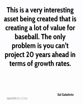 Sal Galatioto  - This is a very interesting asset being created that is creating a lot of value for baseball. The only problem is you can't project 20 years ahead in terms of growth rates.