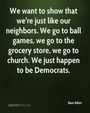 Sam Allen  - We want to show that we're just like our neighbors. We go to ball games, we go to the grocery store, we go to church. We just happen to be Democrats.