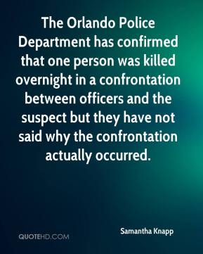Samantha Knapp  - The Orlando Police Department has confirmed that one person was killed overnight in a confrontation between officers and the suspect but they have not said why the confrontation actually occurred.