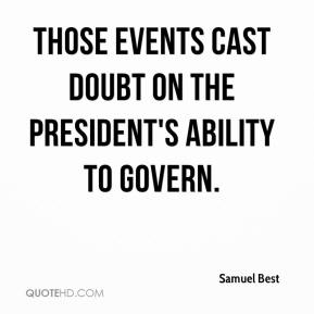 Samuel Best  - Those events cast doubt on the president's ability to govern.