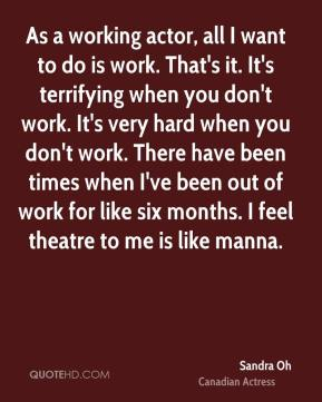 As a working actor, all I want to do is work. That's it. It's terrifying when you don't work. It's very hard when you don't work. There have been times when I've been out of work for like six months. I feel theatre to me is like manna.