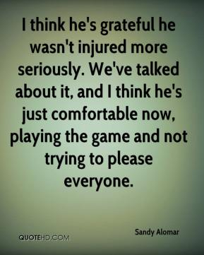 Sandy Alomar  - I think he's grateful he wasn't injured more seriously. We've talked about it, and I think he's just comfortable now, playing the game and not trying to please everyone.