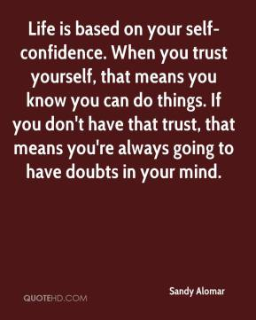 Sandy Alomar  - Life is based on your self-confidence. When you trust yourself, that means you know you can do things. If you don't have that trust, that means you're always going to have doubts in your mind.