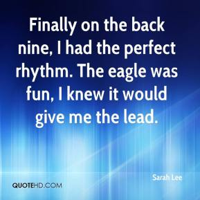 Sarah Lee  - Finally on the back nine, I had the perfect rhythm. The eagle was fun, I knew it would give me the lead.
