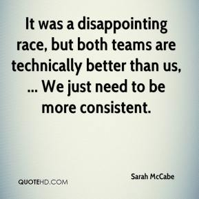 Sarah McCabe  - It was a disappointing race, but both teams are technically better than us, ... We just need to be more consistent.