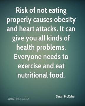 Risk of not eating properly causes obesity and heart attacks. It can give you all kinds of health problems. Everyone needs to exercise and eat nutritional food.