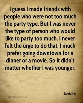 Sarah Nie  - I guess I made friends with people who were not too much the party type. But I was never the type of person who would like to party too much. I never felt the urge to do that, I much prefer going downtown for a dinner or a movie. So it didn't matter whether I was younger.