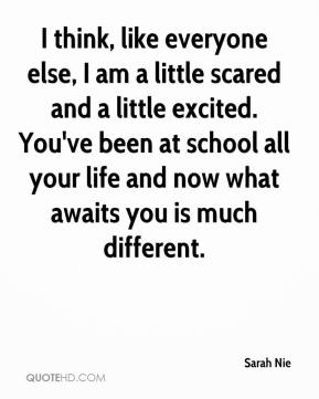 I think, like everyone else, I am a little scared and a little excited. You've been at school all your life and now what awaits you is much different.
