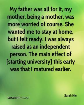 My father was all for it, my mother, being a mother, was more worried of course. She wanted me to stay at home, but I felt ready. I was always raised as an independent person. The main effect of [starting university] this early was that I matured earlier.