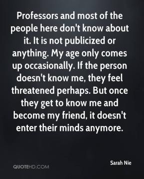 Professors and most of the people here don't know about it. It is not publicized or anything. My age only comes up occasionally. If the person doesn't know me, they feel threatened perhaps. But once they get to know me and become my friend, it doesn't enter their minds anymore.