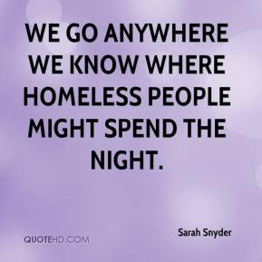 Sarah Snyder  - We go anywhere we know where homeless people might spend the night.