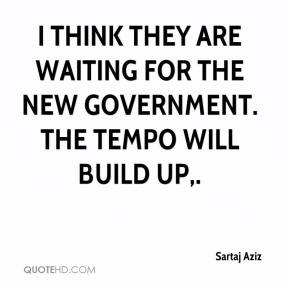 Sartaj Aziz  - I think they are waiting for the new government. The tempo will build up.