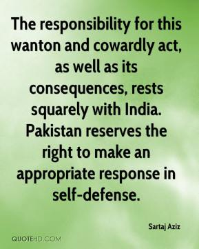 Sartaj Aziz  - The responsibility for this wanton and cowardly act, as well as its consequences, rests squarely with India. Pakistan reserves the right to make an appropriate response in self-defense.
