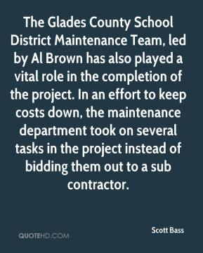 Scott Bass  - The Glades County School District Maintenance Team, led by Al Brown has also played a vital role in the completion of the project. In an effort to keep costs down, the maintenance department took on several tasks in the project instead of bidding them out to a sub contractor.