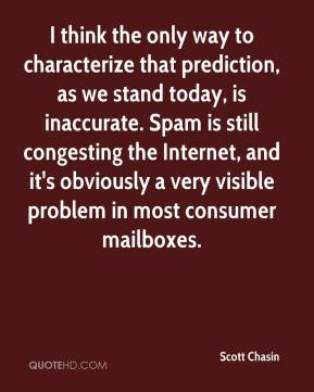 Scott Chasin  - I think the only way to characterize that prediction, as we stand today, is inaccurate. Spam is still congesting the Internet, and it's obviously a very visible problem in most consumer mailboxes.