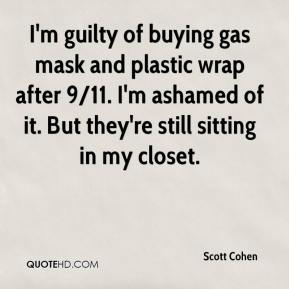Scott Cohen  - I'm guilty of buying gas mask and plastic wrap after 9/11. I'm ashamed of it. But they're still sitting in my closet.