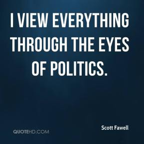 Scott Fawell  - I view everything through the eyes of politics.