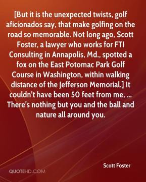Scott Foster  - [But it is the unexpected twists, golf aficionados say, that make golfing on the road so memorable. Not long ago, Scott Foster, a lawyer who works for FTI Consulting in Annapolis, Md., spotted a fox on the East Potomac Park Golf Course in Washington, within walking distance of the Jefferson Memorial.] It couldn't have been 50 feet from me, ... There's nothing but you and the ball and nature all around you.