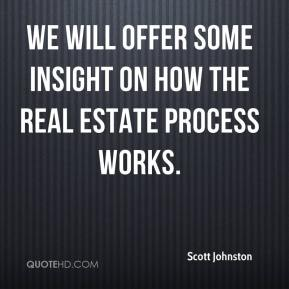 Scott Johnston  - We will offer some insight on how the real estate process works.