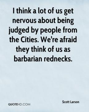 Scott Larson  - I think a lot of us get nervous about being judged by people from the Cities. We're afraid they think of us as barbarian rednecks.