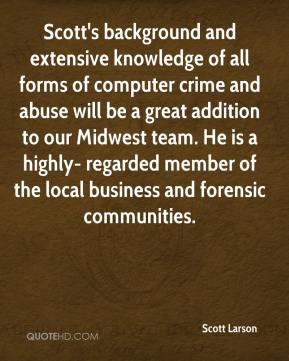 Scott Larson  - Scott's background and extensive knowledge of all forms of computer crime and abuse will be a great addition to our Midwest team. He is a highly- regarded member of the local business and forensic communities.