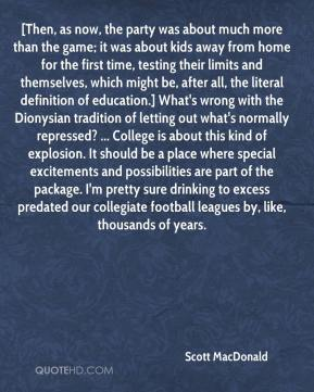 Scott MacDonald  - [Then, as now, the party was about much more than the game; it was about kids away from home for the first time, testing their limits and themselves, which might be, after all, the literal definition of education.] What's wrong with the Dionysian tradition of letting out what's normally repressed? ... College is about this kind of explosion. It should be a place where special excitements and possibilities are part of the package. I'm pretty sure drinking to excess predated our collegiate football leagues by, like, thousands of years.