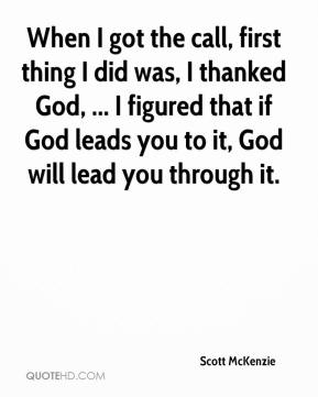 Scott McKenzie  - When I got the call, first thing I did was, I thanked God, ... I figured that if God leads you to it, God will lead you through it.