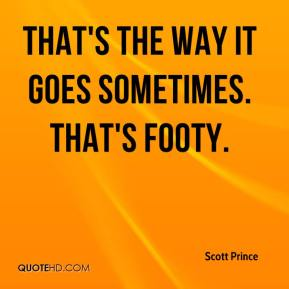 Scott Prince  - That's the way it goes sometimes. That's footy.
