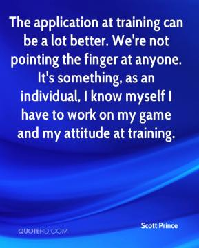 Scott Prince  - The application at training can be a lot better. We're not pointing the finger at anyone. It's something, as an individual, I know myself I have to work on my game and my attitude at training.