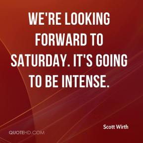 Scott Wirth  - We're looking forward to Saturday. It's going to be intense.
