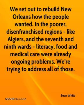 Sean White  - We set out to rebuild New Orleans how the people wanted. In the poorer, disenfranchised regions - like Algiers, and the seventh and ninth wards - literacy, food and medical care were already ongoing problems. We're trying to address all of those.