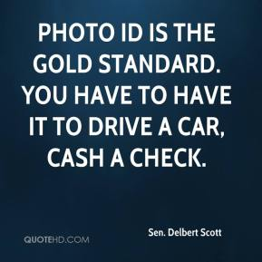 Sen. Delbert Scott  - Photo ID is the gold standard. You have to have it to drive a car, cash a check.
