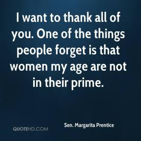 Sen. Margarita Prentice  - I want to thank all of you. One of the things people forget is that women my age are not in their prime.