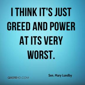 I think it's just greed and power at its very worst.