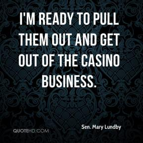 I'm ready to pull them out and get out of the casino business.