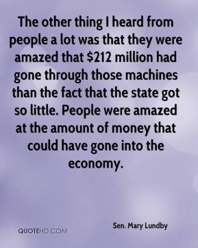 The other thing I heard from people a lot was that they were amazed that $212 million had gone through those machines than the fact that the state got so little. People were amazed at the amount of money that could have gone into the economy.