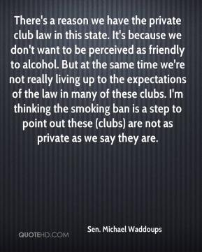 Sen. Michael Waddoups  - There's a reason we have the private club law in this state. It's because we don't want to be perceived as friendly to alcohol. But at the same time we're not really living up to the expectations of the law in many of these clubs. I'm thinking the smoking ban is a step to point out these (clubs) are not as private as we say they are.