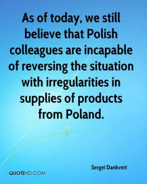 Sergei Dankvert  - As of today, we still believe that Polish colleagues are incapable of reversing the situation with irregularities in supplies of products from Poland.