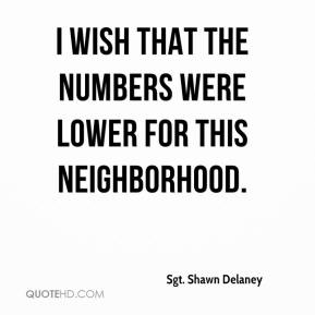 Sgt. Shawn Delaney  - I wish that the numbers were lower for this neighborhood.