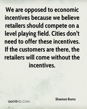 Shannon Burns  - We are opposed to economic incentives because we believe retailers should compete on a level playing field. Cities don't need to offer these incentives. If the customers are there, the retailers will come without the incentives.