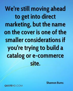Shannon Burns  - We're still moving ahead to get into direct marketing, but the name on the cover is one of the smaller considerations if you're trying to build a catalog or e-commerce site.