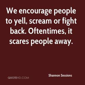 Shannon Sessions  - We encourage people to yell, scream or fight back. Oftentimes, it scares people away.