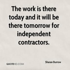 The work is there today and it will be there tomorrow for independent contractors.