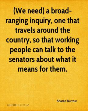 (We need) a broad-ranging inquiry, one that travels around the country, so that working people can talk to the senators about what it means for them.
