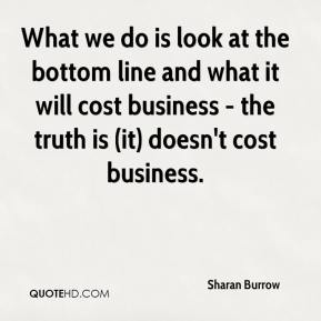 What we do is look at the bottom line and what it will cost business - the truth is (it) doesn't cost business.